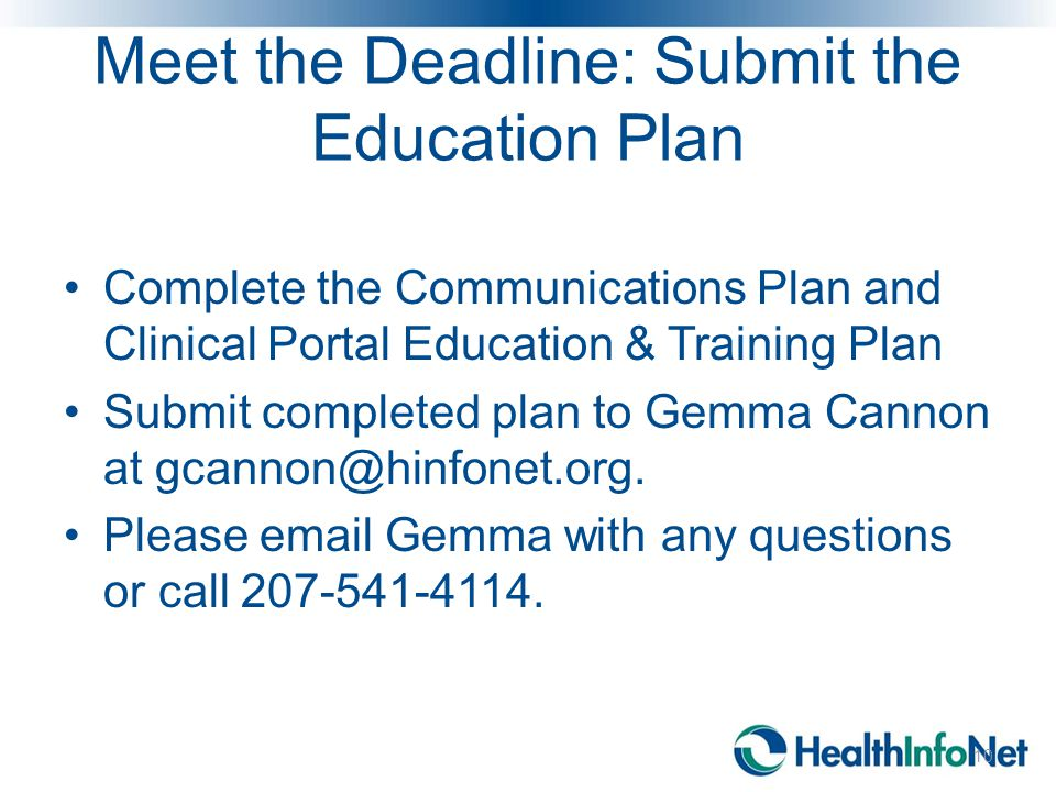 Meet the Deadline: Submit the Education Plan 10 Complete the Communications Plan and Clinical Portal Education & Training Plan Submit completed plan to Gemma Cannon at gcannon@hinfonet.org.