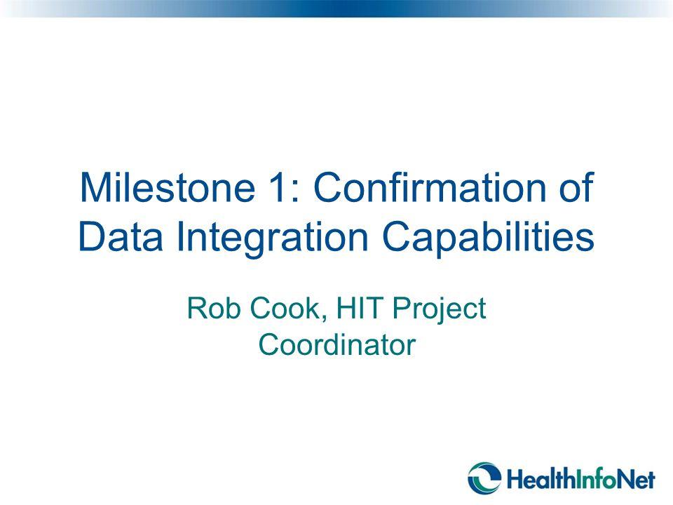 Milestone 1: Confirmation of Data Integration Capabilities Rob Cook, HIT Project Coordinator