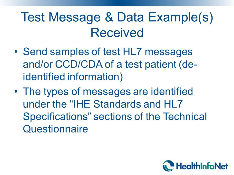 Test Message & Data Example(s) Received Send samples of test HL7 messages and/or CCD/CDA of a test patient (de- identified information) The types of m