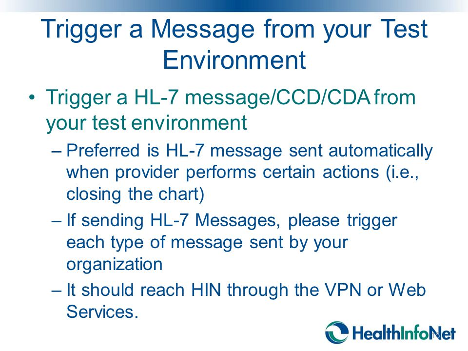 Trigger a Message from your Test Environment Trigger a HL-7 message/CCD/CDA from your test environment –Preferred is HL-7 message sent automatically w
