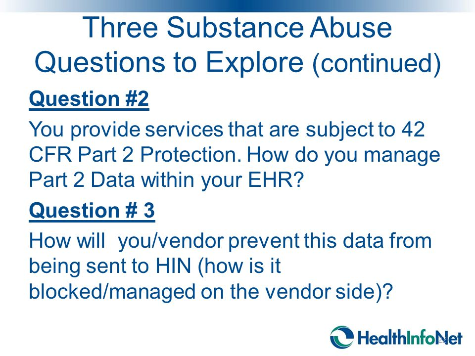 Three Substance Abuse Questions to Explore (continued) Question #2 You provide services that are subject to 42 CFR Part 2 Protection. How do you manag