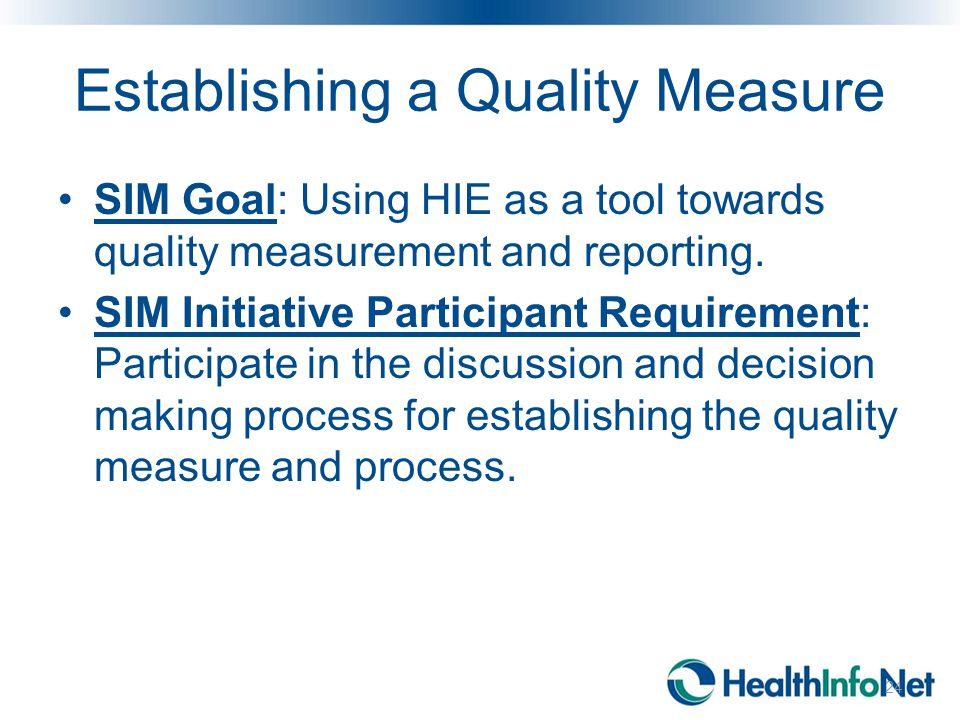 Establishing a Quality Measure SIM Goal: Using HIE as a tool towards quality measurement and reporting. SIM Initiative Participant Requirement: Partic