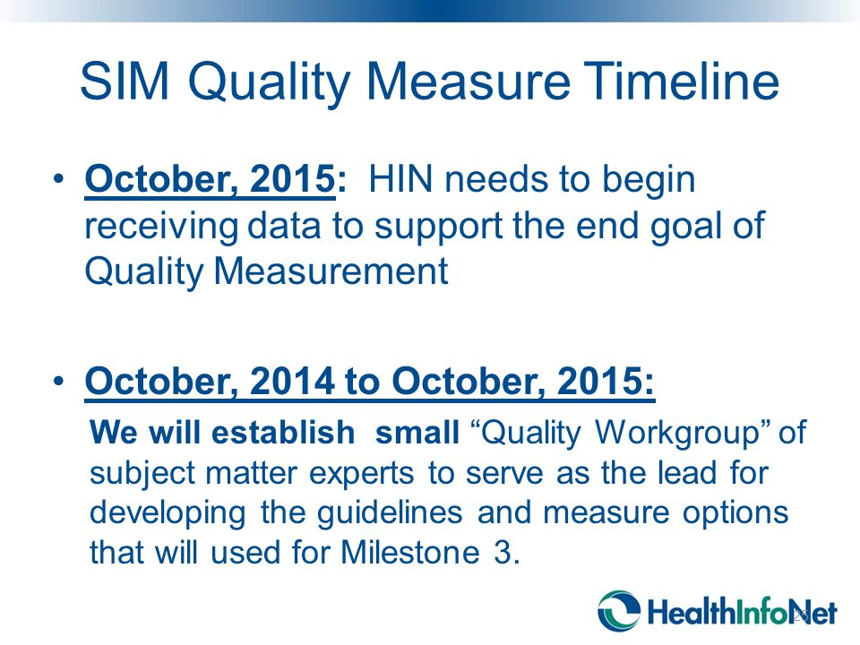 SIM Quality Measure Timeline October, 2015: HIN needs to begin receiving data to support the end goal of Quality Measurement October, 2014 to October, 2015: We will establish small Quality Workgroup of subject matter experts to serve as the lead for developing the guidelines and measure options that will used for Milestone 3.