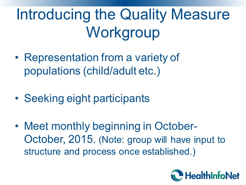 Introducing the Quality Measure Workgroup Representation from a variety of populations (child/adult etc.) Seeking eight participants Meet monthly begi