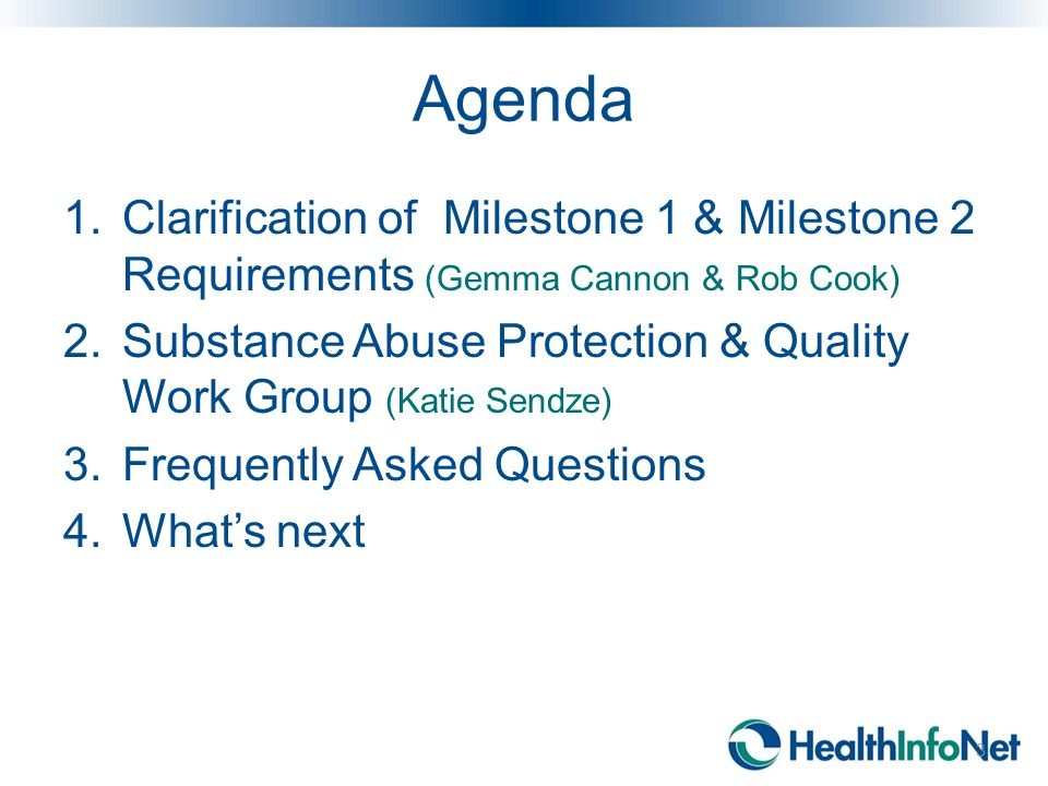 Agenda 1.Clarification of Milestone 1 & Milestone 2 Requirements (Gemma Cannon & Rob Cook) 2.Substance Abuse Protection & Quality Work Group (Katie Sendze) 3.Frequently Asked Questions 4.What's next 3