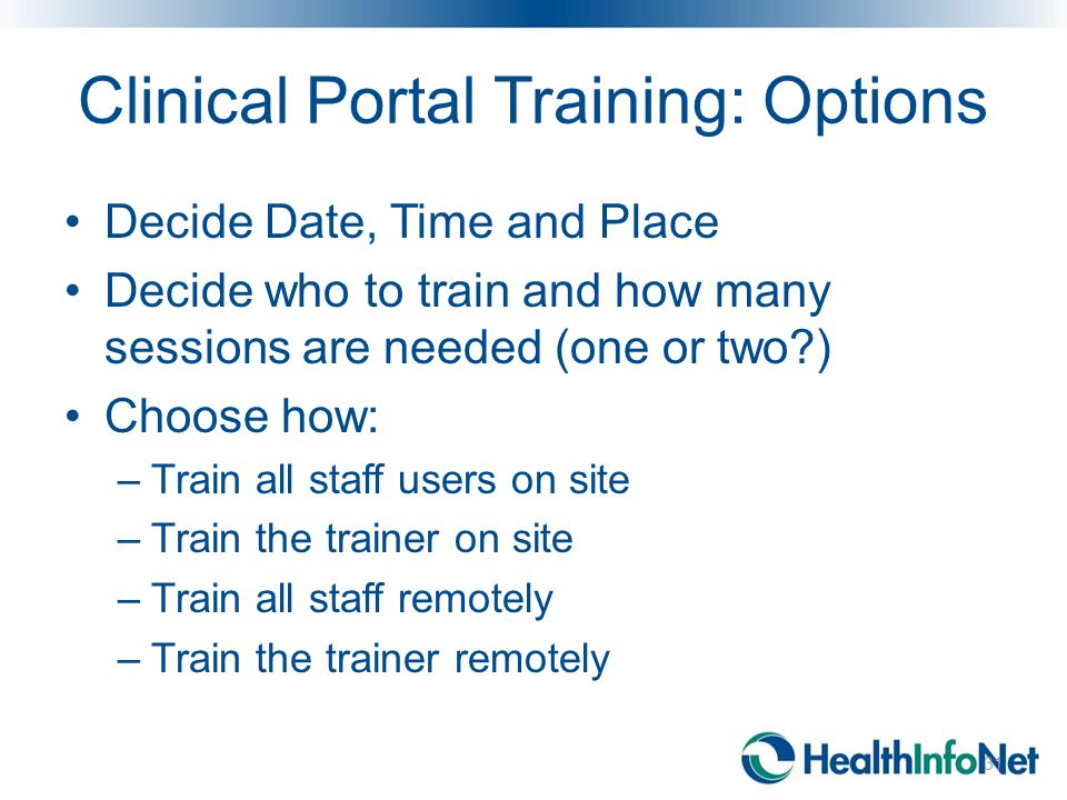 Clinical Portal Training: Options Decide Date, Time and Place Decide who to train and how many sessions are needed (one or two ) Choose how: –Train all staff users on site –Train the trainer on site –Train all staff remotely –Train the trainer remotely Onsite: Train all appropriate staff Onsite: Train the Trainer Remote: Webinar-based training 31