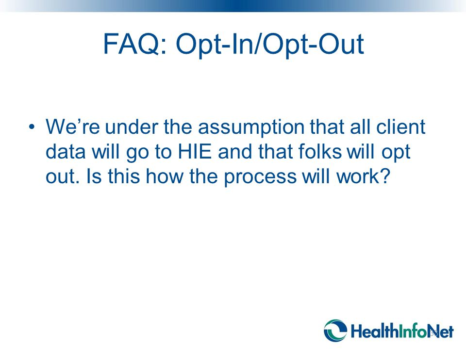 FAQ: Opt-In/Opt-Out We're under the assumption that all client data will go to HIE and that folks will opt out. Is this how the process will work? 33