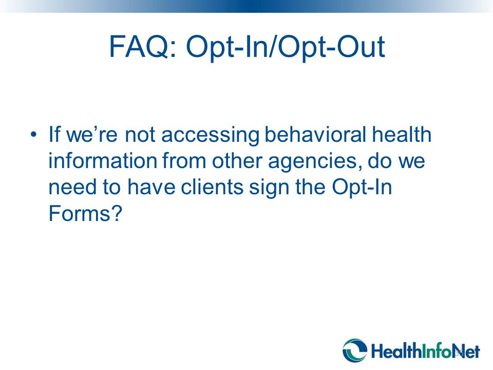 FAQ: Opt-In/Opt-Out If we're not accessing behavioral health information from other agencies, do we need to have clients sign the Opt-In Forms? 35