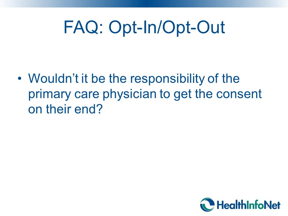 FAQ: Opt-In/Opt-Out Wouldn't it be the responsibility of the primary care physician to get the consent on their end.