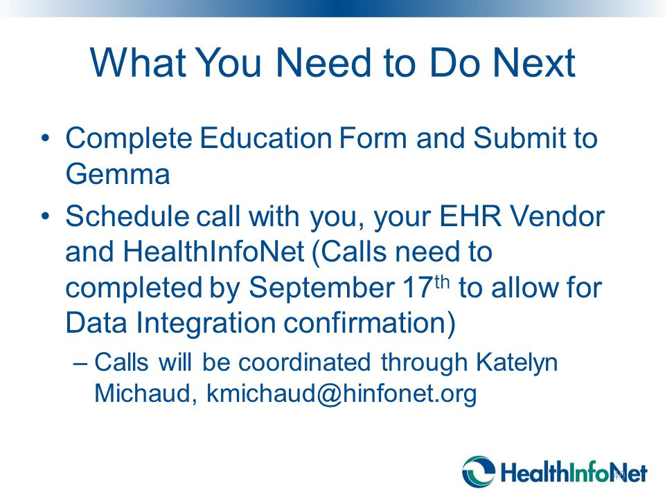 What You Need to Do Next Complete Education Form and Submit to Gemma Schedule call with you, your EHR Vendor and HealthInfoNet (Calls need to completed by September 17 th to allow for Data Integration confirmation) –Calls will be coordinated through Katelyn Michaud, kmichaud@hinfonet.org 40
