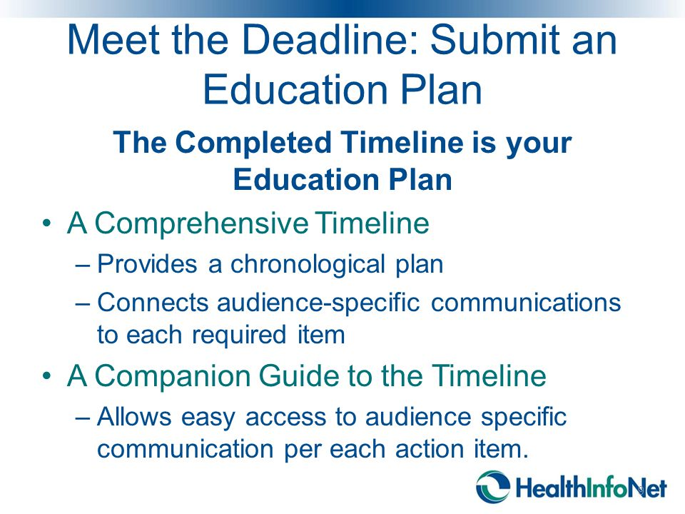 Meet the Deadline: Submit an Education Plan The Completed Timeline is your Education Plan A Comprehensive Timeline –Provides a chronological plan –Connects audience-specific communications to each required item A Companion Guide to the Timeline –Allows easy access to audience specific communication per each action item.