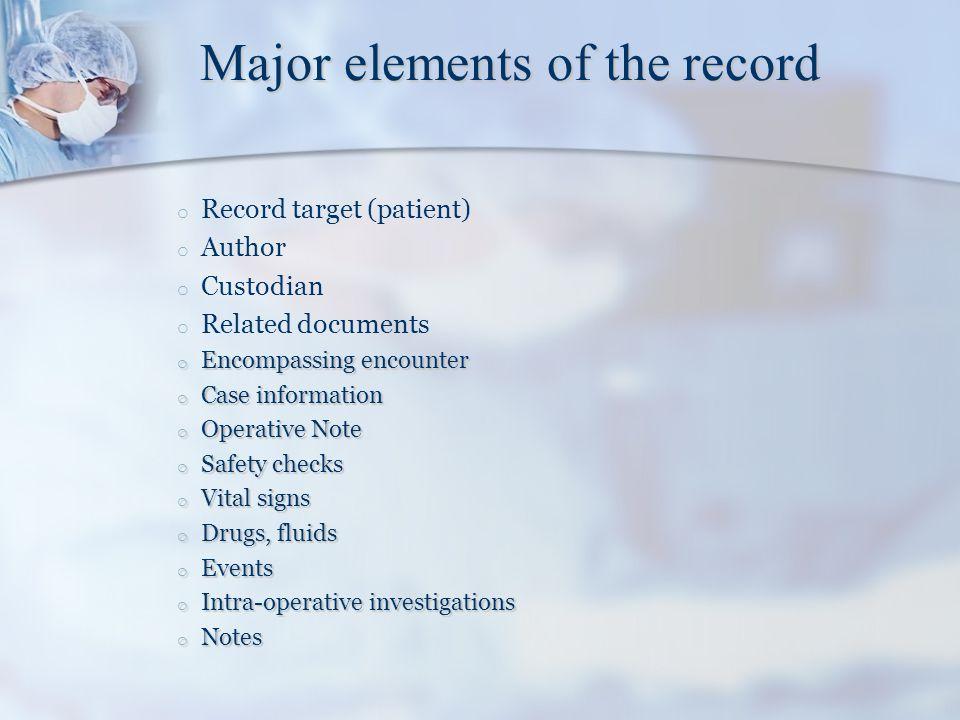 Major elements of the record o o Record target (patient) o o Author o o Custodian o o Related documents o Encompassing encounter o Case information o