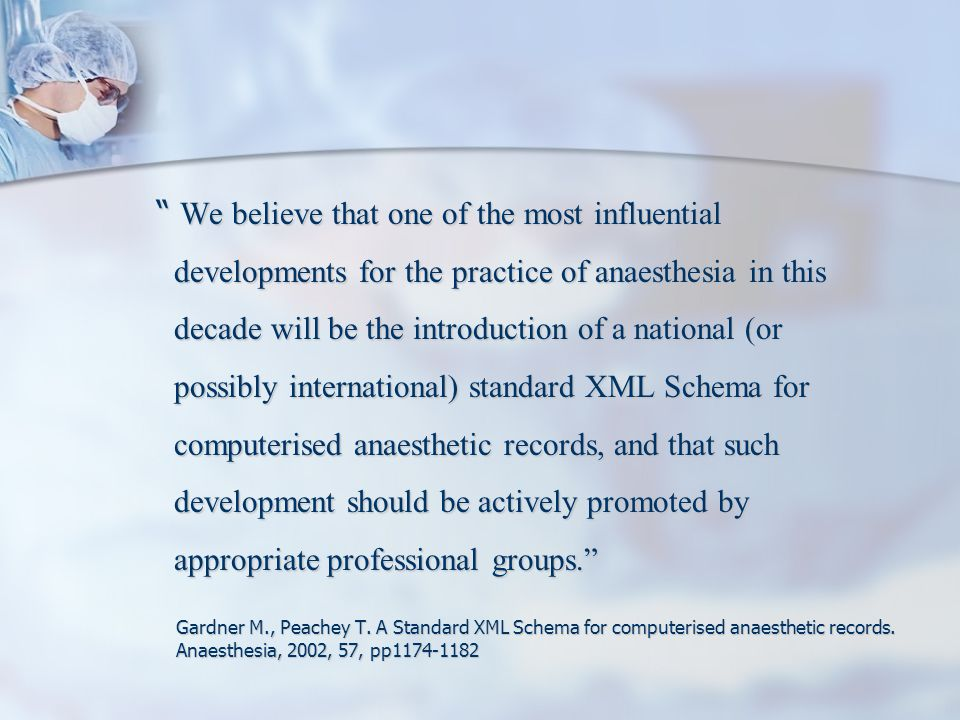 HL7 WG GAS Projects Pre-operative assessment domain analysis model Anesthetic record domain analysis model CDA Implementation Guide for Anaesthetic Record including references to IHE technical framework – – Proof of concept – transfer of data from MGH AIMS to US NSQIP database via generic representation