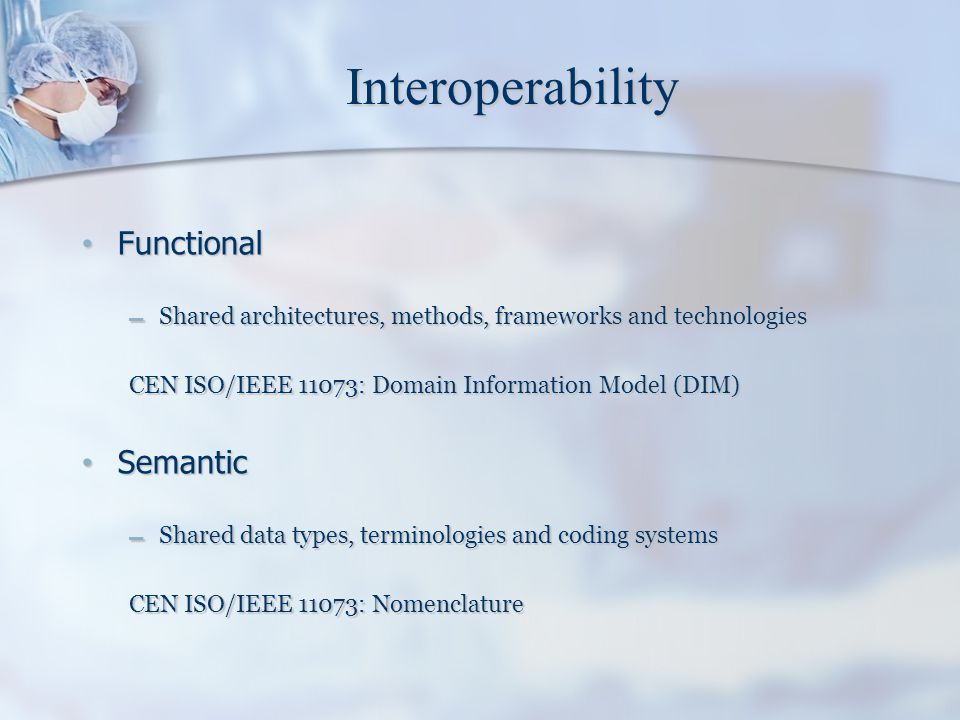 Interoperability Functional Functional – Shared architectures, methods, frameworks and technologies CEN ISO/IEEE 11073: Domain Information Model (DIM)