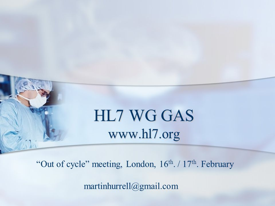 """HL7 WG GAS www.hl7.org """"Out of cycle"""" meeting, London, 16 th. / 17 th. February martinhurrell@gmail.com"""