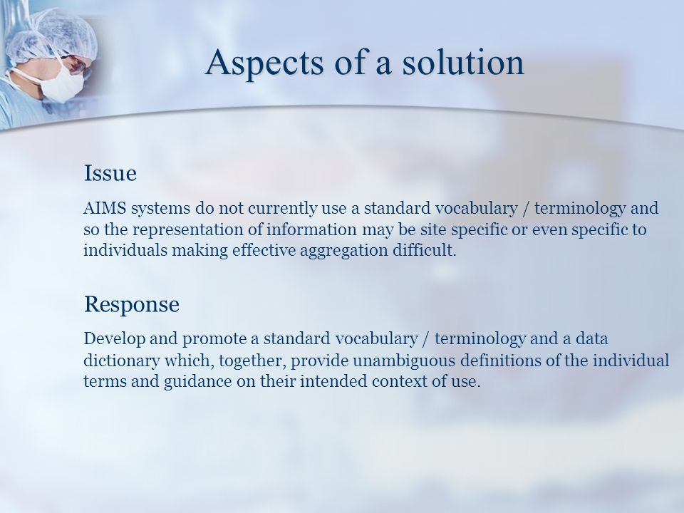 Aspects of a solution Issue There is no standard representation for the anaesthetic record and data from different systems are not organised with reference to a consistent model of the anaesthetic process.