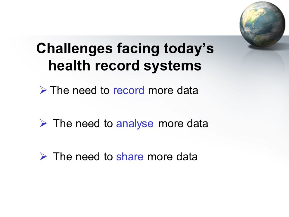 Challenges facing today's health record systems  The need to record more data  The need to analyse more data  The need to share more data