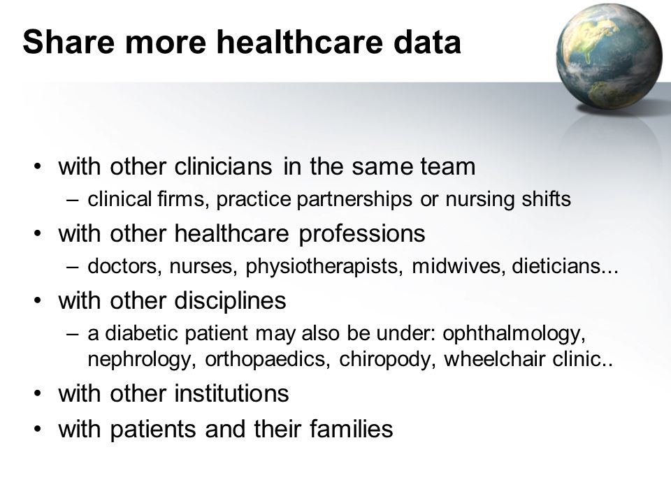 Share more healthcare data with other clinicians in the same team –clinical firms, practice partnerships or nursing shifts with other healthcare professions –doctors, nurses, physiotherapists, midwives, dieticians...