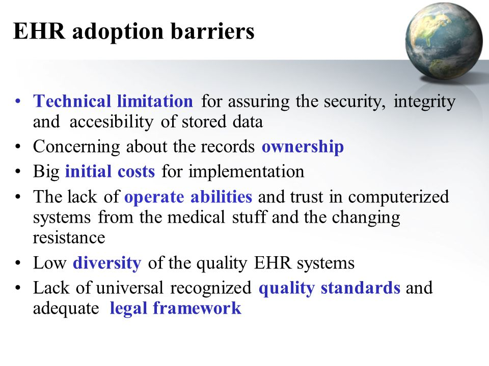 EHR adoption barriers Technical limitation the dataTechnical limitation for assuring the security, integrity and accesibility of stored data Concerning about the records ownershipConcerning about the records ownership Big initial costs for implementation The lack of operate abilities and trust in computerized systems from the medical stuff and the changing resistance Low diversity of the quality EHR systems Lack of universal recognized quality standards and adequate legal framework