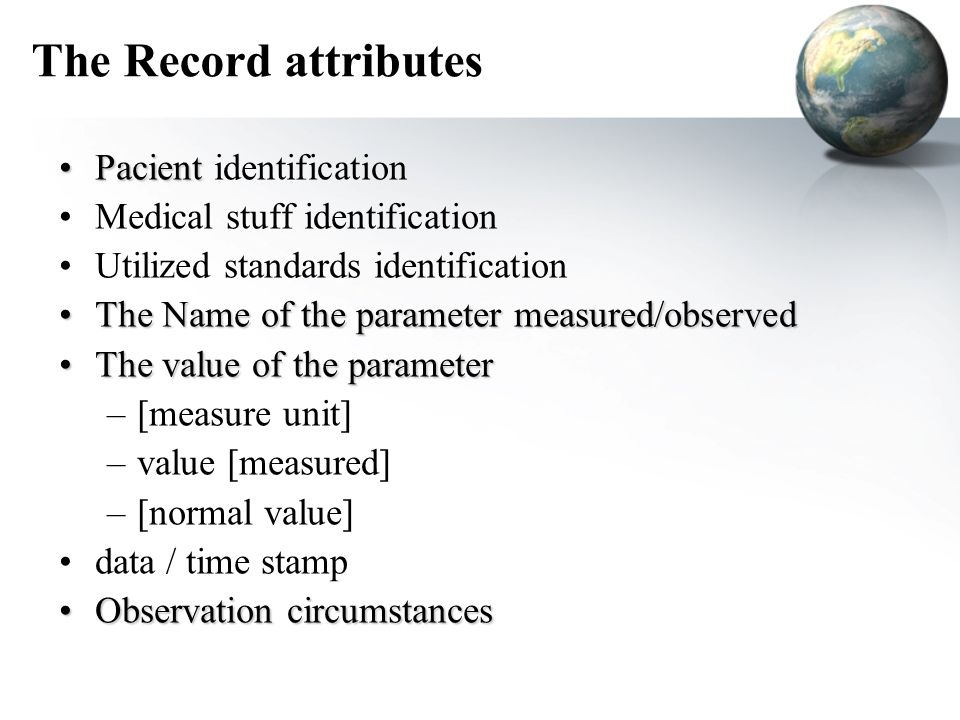 The Record attributes PacientPacient identification Medical stuff identification Utilized standards identification The Name of the parameter measured/observedThe Name of the parameter measured/observed The value of the parameterThe value of the parameter –[measure unit] –value [measured] –[normal value] data / time stamp Observation circumstancesObservation circumstances
