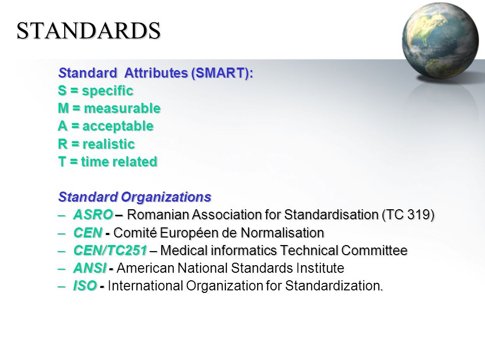 STANDARDS Standard Attributes (SMART): S = specific M = measurable A = acceptable R = realistic T = time related Standard Organizations –ASRO – Romanian Association for Standardisation (TC 319) –CEN - Comité Européen de Normalisation –CEN/TC251 – Medical informatics Technical Committee –ANSI - –ANSI - American National Standards Institute –ISO -.