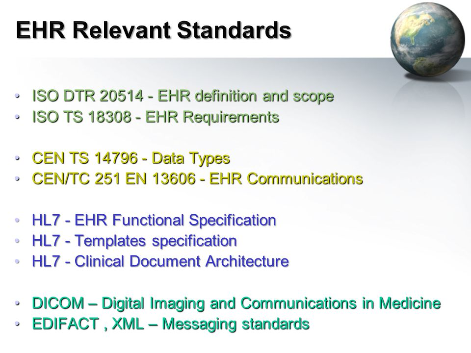 ISO DTR 20514 - EHR definition and scopeISO DTR 20514 - EHR definition and scope ISO TS 18308 - EHR RequirementsISO TS 18308 - EHR Requirements CEN TS 14796 - Data TypesCEN TS 14796 - Data Types CEN/TC 251 EN 13606 - EHR CommunicationsCEN/TC 251 EN 13606 - EHR Communications HL7 - EHR Functional SpecificationHL7 - EHR Functional Specification HL7 - Templates specificationHL7 - Templates specification HL7 - Clinical Document ArchitectureHL7 - Clinical Document Architecture DICOM – Digital Imaging and Communications in MedicineDICOM – Digital Imaging and Communications in Medicine EDIFACT, XML – Messaging standardsEDIFACT, XML – Messaging standards