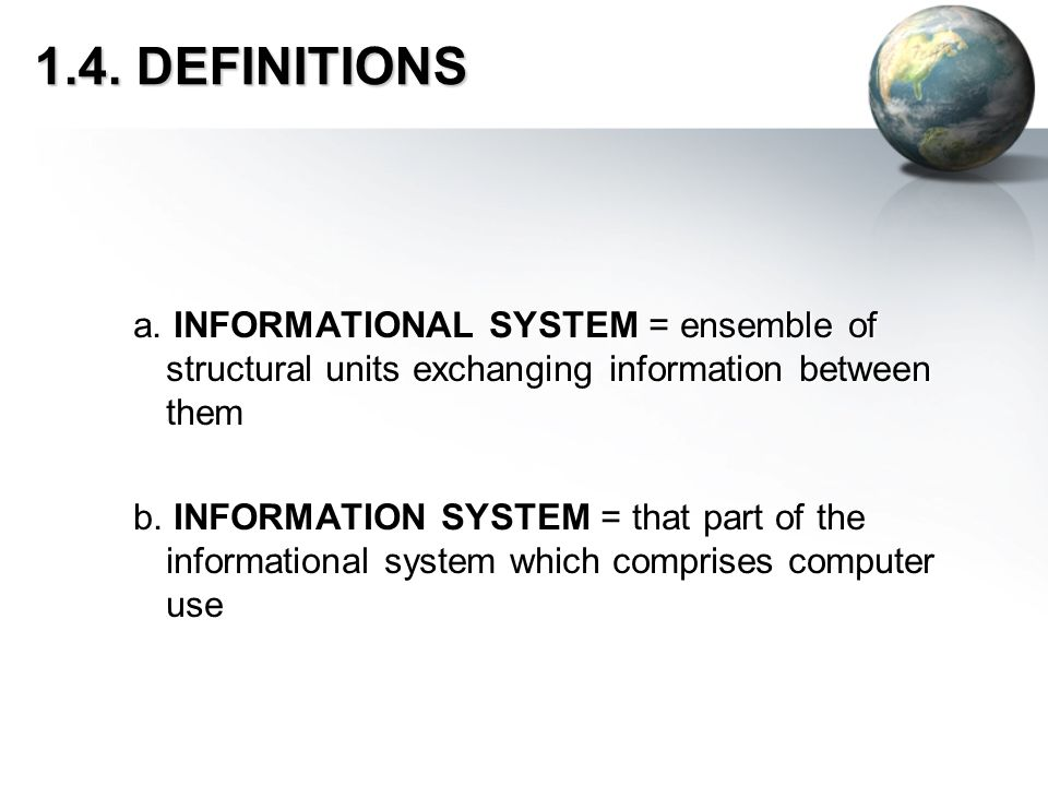 1.4. DEFINITIONS a. INFORMATIONAL SYSTEM = ensemble of structural units exchanging information between them b. INFORMATION SYSTEM = that part of the i