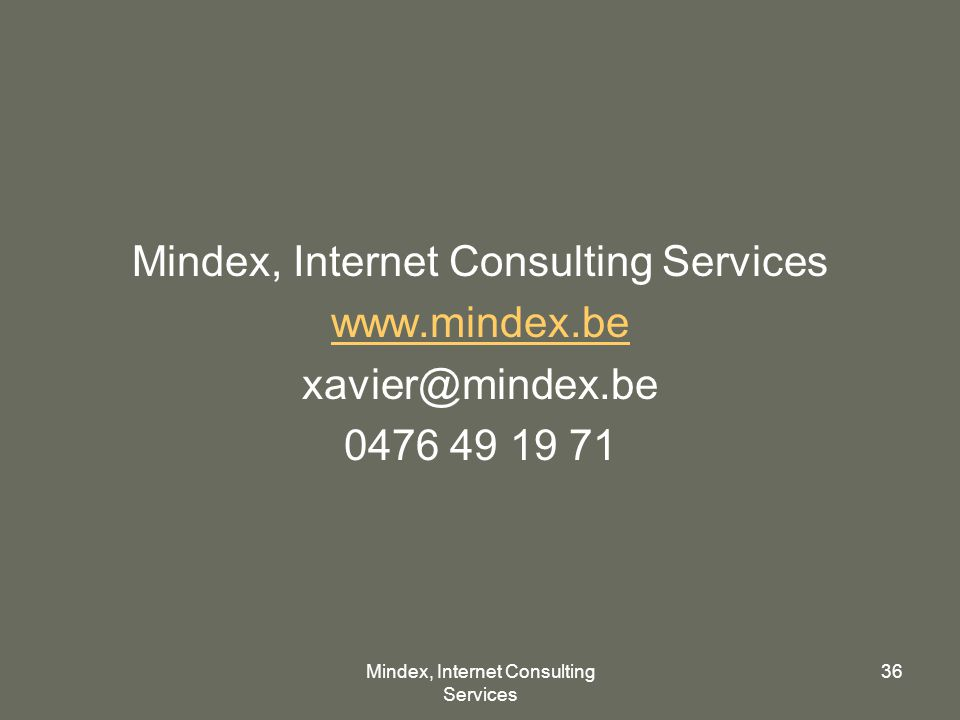 Mindex, Internet Consulting Services 36 Mindex, Internet Consulting Services www.mindex.be xavier@mindex.be 0476 49 19 71