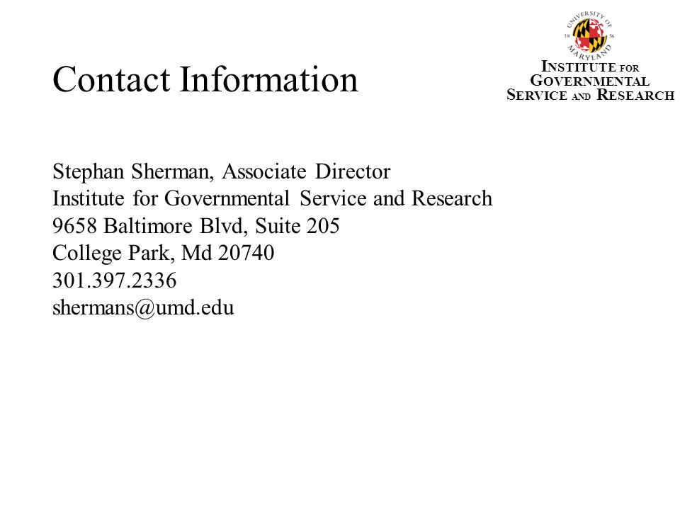 Contact Information Stephan Sherman, Associate Director Institute for Governmental Service and Research 9658 Baltimore Blvd, Suite 205 College Park, M