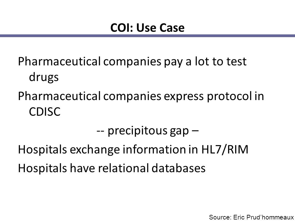COI: Use Case Pharmaceutical companies pay a lot to test drugs Pharmaceutical companies express protocol in CDISC -- precipitous gap – Hospitals exchange information in HL7/RIM Hospitals have relational databases Source: Eric Prud'hommeaux