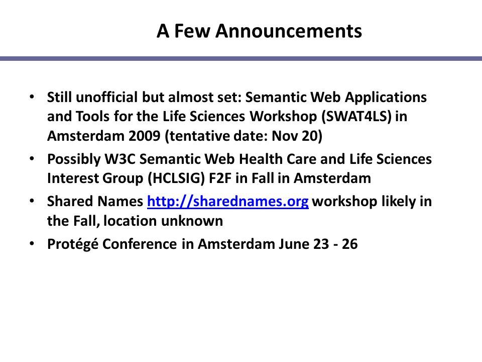 A Few Announcements Still unofficial but almost set: Semantic Web Applications and Tools for the Life Sciences Workshop (SWAT4LS) in Amsterdam 2009 (t