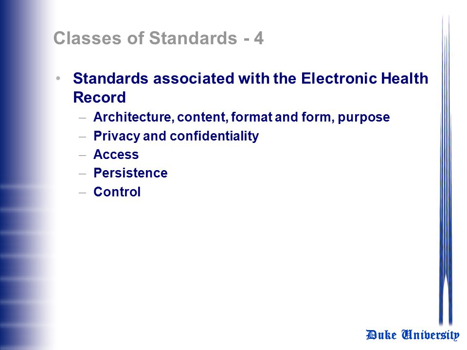 Duke University Classes of Standards - 3 Process standard for message development framework Standards associated with data interchange –HL7 V2.4, V2.4