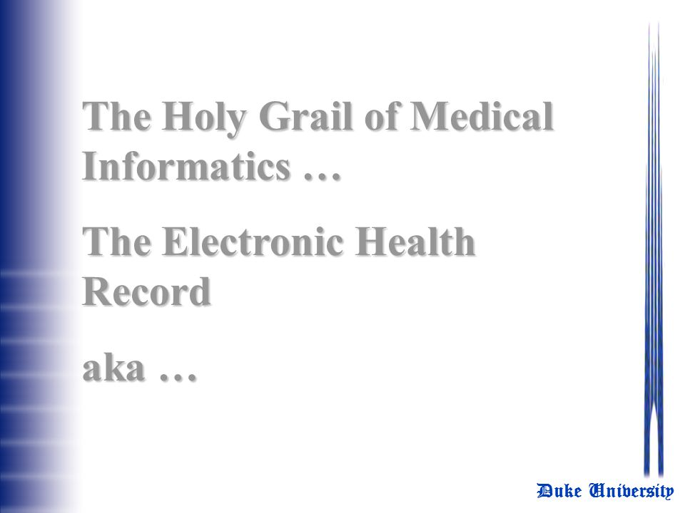 Duke University The Holy Grail of Medical Informatics … The Electronic Health Record aka …