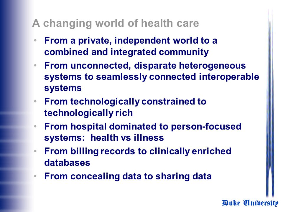 Duke University A changing world of health care From a private, independent world to a combined and integrated community From unconnected, disparate heterogeneous systems to seamlessly connected interoperable systems From technologically constrained to technologically rich From hospital dominated to person-focused systems: health vs illness From billing records to clinically enriched databases From concealing data to sharing data