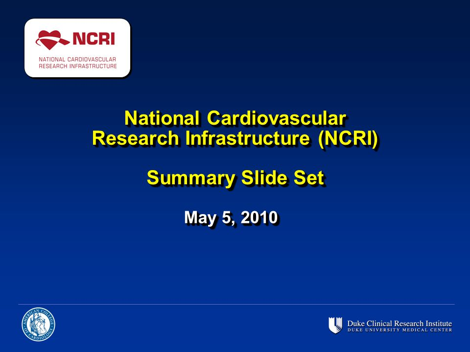 National Cardiovascular Research Infrastructure (NCRI) Summary Slide Set May 5, 2010