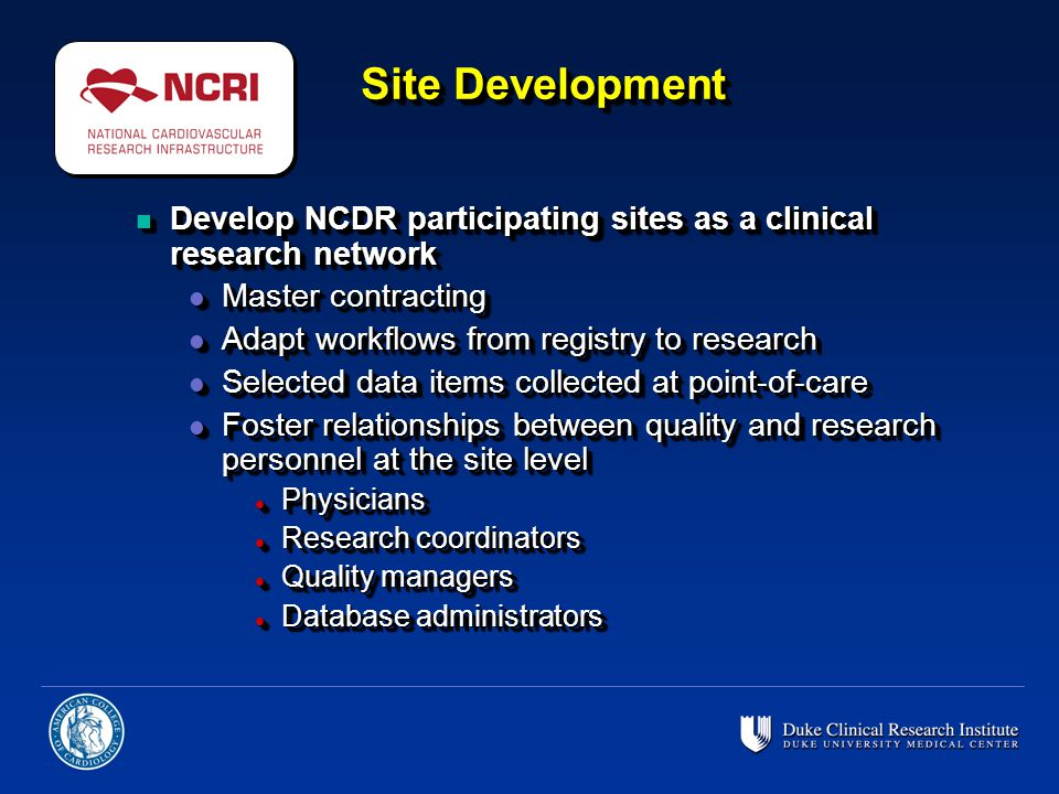 Site Development n Develop NCDR participating sites as a clinical research network l Master contracting l Adapt workflows from registry to research l