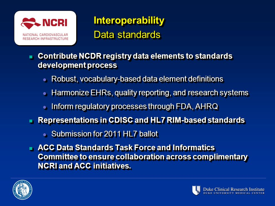 n Contribute NCDR registry data elements to standards development process l Robust, vocabulary-based data element definitions l Harmonize EHRs, quality reporting, and research systems l Inform regulatory processes through FDA, AHRQ n Representations in CDISC and HL7 RIM-based standards l Submission for 2011 HL7 ballot n ACC Data Standards Task Force and Informatics Committee to ensure collaboration across complimentary NCRI and ACC initiatives.