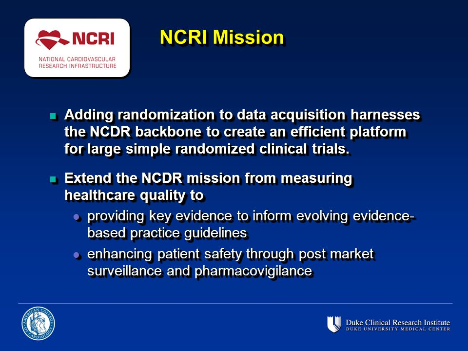 NCRI Mission n Adding randomization to data acquisition harnesses the NCDR backbone to create an efficient platform for large simple randomized clinic