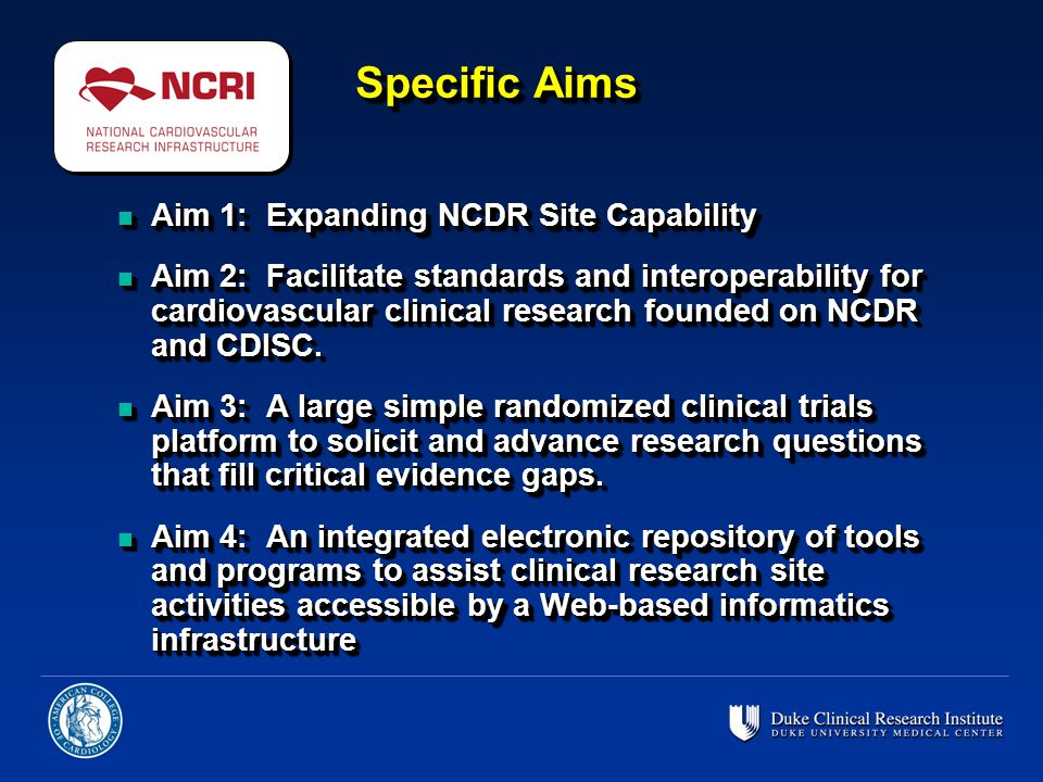 Specific Aims n Aim 1: Expanding NCDR Site Capability n Aim 2: Facilitate standards and interoperability for cardiovascular clinical research founded on NCDR and CDISC.