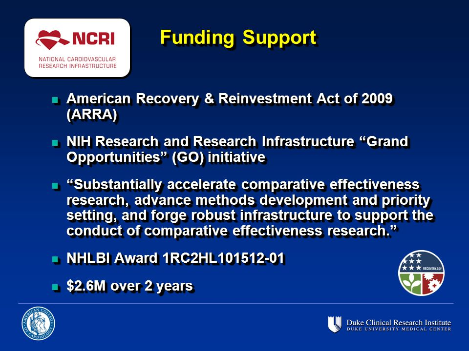 n American Recovery & Reinvestment Act of 2009 (ARRA) n NIH Research and Research Infrastructure Grand Opportunities (GO) initiative n Substantially accelerate comparative effectiveness research, advance methods development and priority setting, and forge robust infrastructure to support the conduct of comparative effectiveness research. n NHLBI Award 1RC2HL101512-01 n $2.6M over 2 years n American Recovery & Reinvestment Act of 2009 (ARRA) n NIH Research and Research Infrastructure Grand Opportunities (GO) initiative n Substantially accelerate comparative effectiveness research, advance methods development and priority setting, and forge robust infrastructure to support the conduct of comparative effectiveness research. n NHLBI Award 1RC2HL101512-01 n $2.6M over 2 years Funding Support