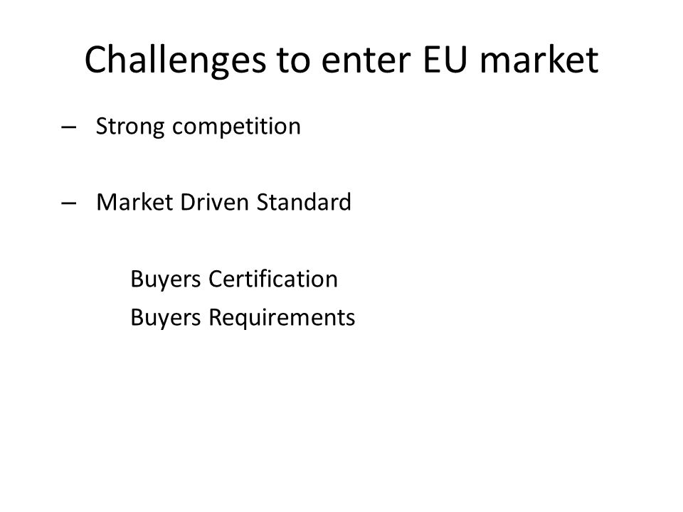 Challenges to enter EU market – Strong competition – Market Driven Standard Buyers Certification Buyers Requirements