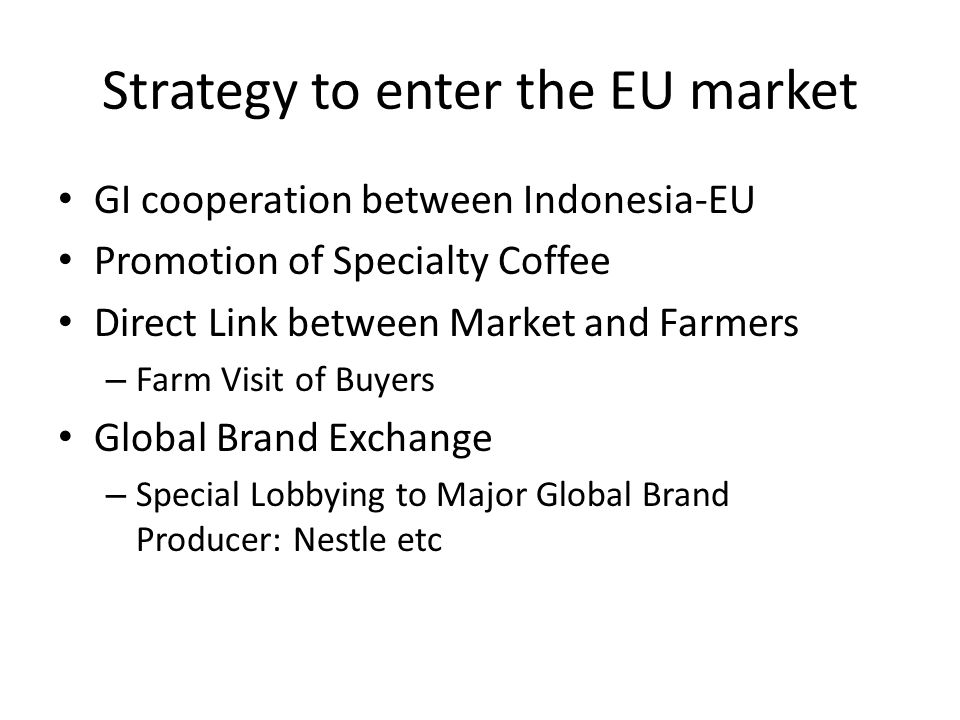 Strategy to enter the EU market GI cooperation between Indonesia-EU Promotion of Specialty Coffee Direct Link between Market and Farmers – Farm Visit of Buyers Global Brand Exchange – Special Lobbying to Major Global Brand Producer: Nestle etc