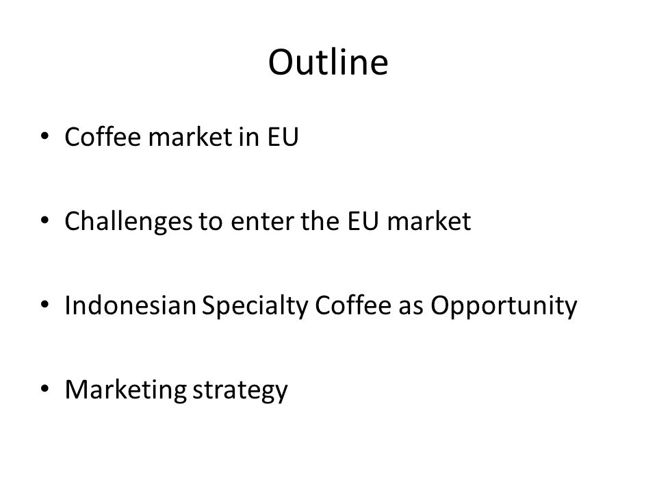 Outline Coffee market in EU Challenges to enter the EU market Indonesian Specialty Coffee as Opportunity Marketing strategy