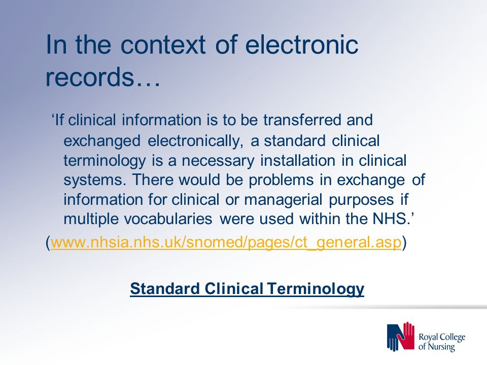 In the context of electronic records… 'If clinical information is to be transferred and exchanged electronically, a standard clinical terminology is a necessary installation in clinical systems.