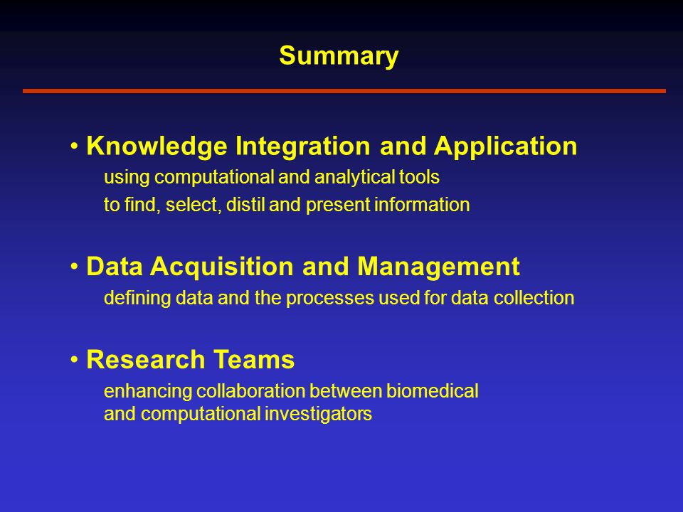 Summary Research Teams enhancing collaboration between biomedical and computational investigators Data Acquisition and Management defining data and the processes used for data collection Knowledge Integration and Application using computational and analytical tools to find, select, distil and present information