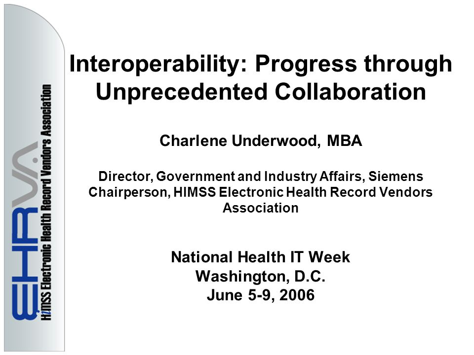 Interoperability: Progress through Unprecedented Collaboration Charlene Underwood, MBA Director, Government and Industry Affairs, Siemens Chairperson, HIMSS Electronic Health Record Vendors Association National Health IT Week Washington, D.C.