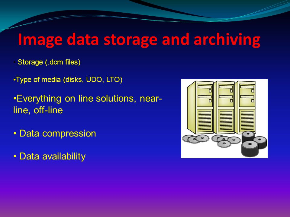 Image data storage and archiving Storage (.dcm files) Type of media (disks, UDO, LTO) Everything on line solutions, near- line, off-line Data compress