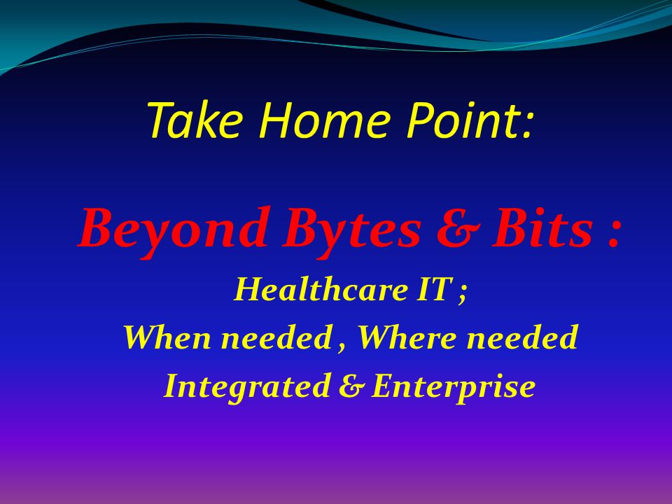 Take Home Point: Beyond Bytes & Bits : Healthcare IT ; When needed, Where needed Integrated & Enterprise
