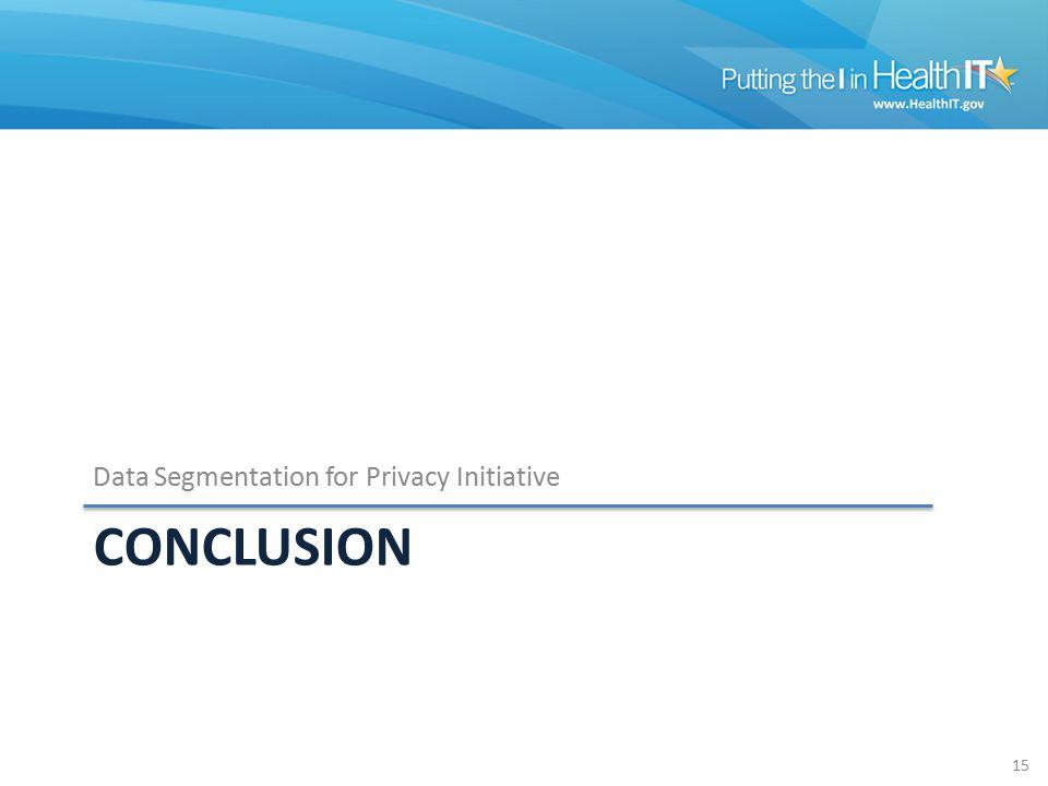 CONCLUSION Data Segmentation for Privacy Initiative 15