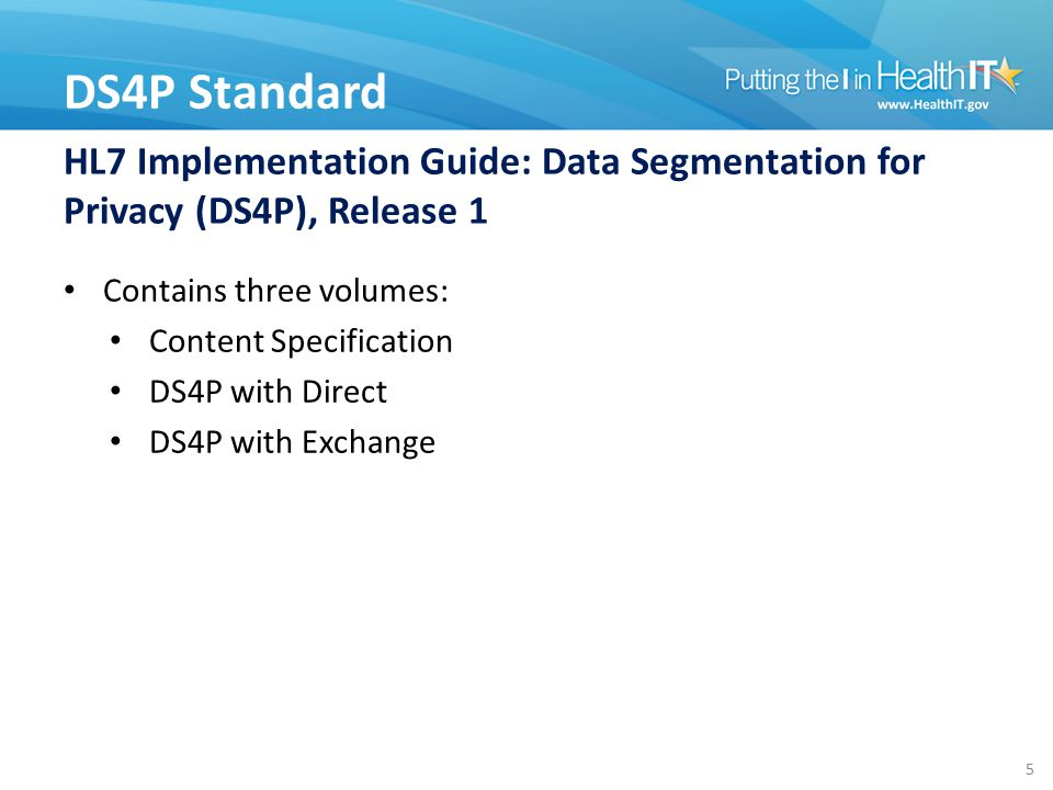 HL7 Implementation Guide: Data Segmentation for Privacy (DS4P), Release 1 Contains three volumes: Content Specification DS4P with Direct DS4P with Exchange DS4P Standard 5